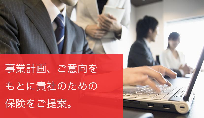 事業計画、ご意向をもとに貴社に合った保険プランをご提案。