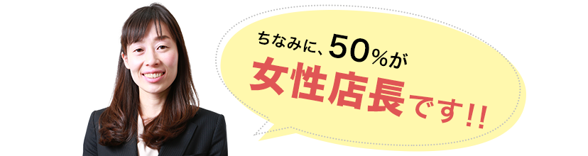 ちなみに、50%が女性店長です!!